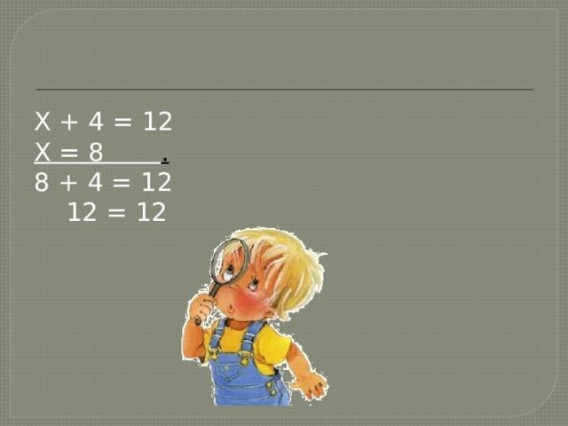 X + 4 = 12 X = 8 . 8 + 4 = 12  12 = 12