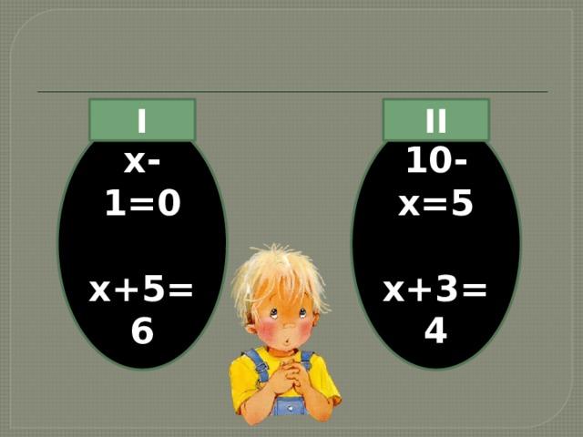 II I х-1=0 10-х=5   х+5=6 х+3=4