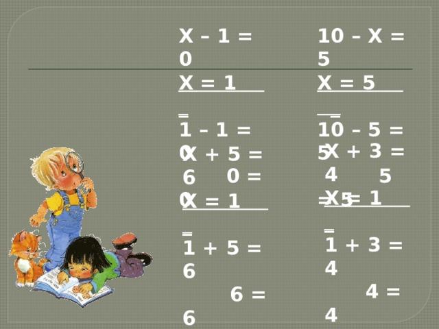X – 1 = 0 10 – X = 5 X = 1 _ X = 5 _ 1 – 1 = 0 10 – 5 = 5  0 = 0  5 = 5 X + 3 = 4 X = 1 _ 1 + 3 = 4  4 = 4 X + 5 = 6 X = 1 _ 1 + 5 = 6  6 = 6