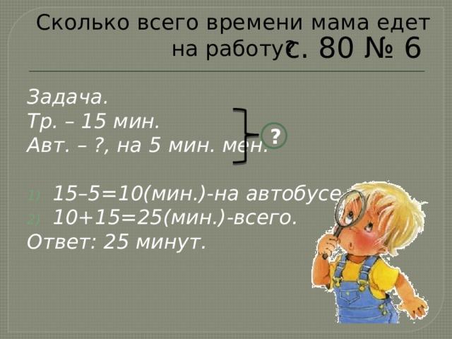 Сколько всего времени мама едет на работу? с. 80 № 6 Задача. Тр. – 15 мин. Авт. – ?, на 5 мин. мен.  15–5=10(мин.)-на автобусе. 10+15=25(мин.)-всего. Ответ: 25 минут. ?