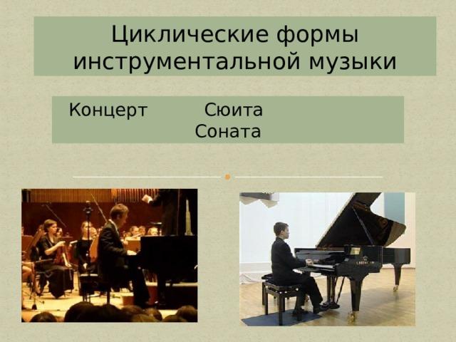 Циклические формы инструментальной музыки Концерт Сюита Соната