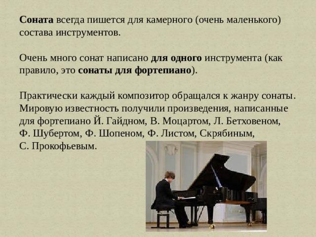 Соната всегда пишется для камерного (очень маленького) состава инструментов. Очень много сонат написано для одного инструмента (как правило, это сонаты для фортепиано ). Практически каждый композитор обращался к жанру сонаты. Мировую известность получили произведения, написанные для фортепиано Й. Гайдном, В. Моцартом, Л. Бетховеном, Ф. Шубертом, Ф. Шопеном, Ф. Листом, Скрябиным, С. Прокофьевым.