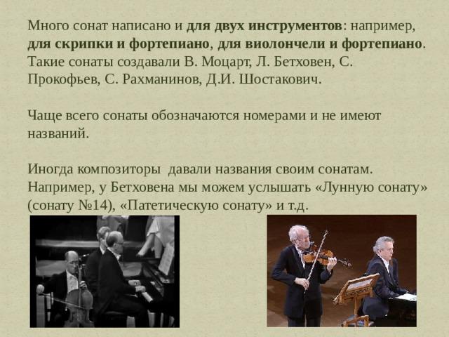 Много сонат написано и для двух инструментов : например, для скрипки и фортепиано , для виолончели и фортепиано . Такие сонаты создавали В. Моцарт, Л. Бетховен, С. Прокофьев, С. Рахманинов, Д.И. Шостакович. Чаще всего сонаты обозначаются номерами и не имеют названий. Иногда композиторы давали названия своим сонатам. Например, у Бетховена мы можем услышать «Лунную сонату» (сонату №14), «Патетическую сонату» и т.д.