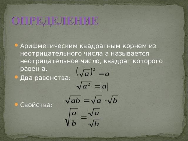 Арифметическим квадратным корнем из неотрицательного числа а называется неотрицательное число, квадрат которого равен а. Два равенства: Свойства: