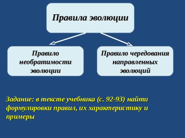 Правила эволюции Правило необратимости эволюции Правило чередования направленных эволюций Задание: в тексте учебника (с. 92-93) найти формулировки правил, их характеристику и примеры