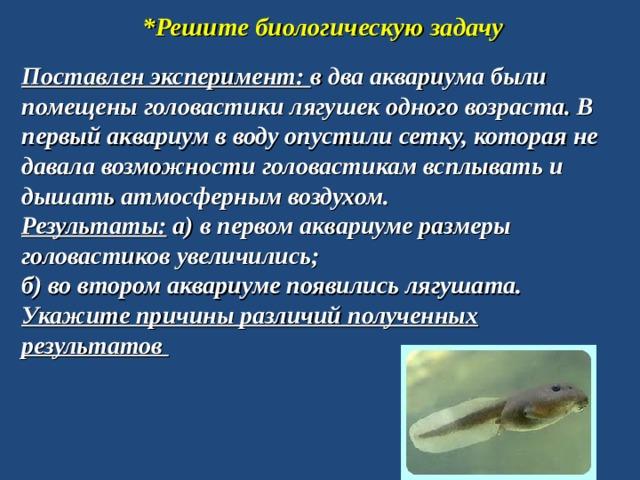 *Решите биологическую задачу Поставлен эксперимент: в два аквариума были помещены головастики лягушек одного возраста. В первый аквариум в воду опустили сетку, которая не давала возможности головастикам всплывать и дышать атмосферным воздухом. Результаты: а) в первом аквариуме размеры головастиков увеличились; б) во втором аквариуме появились лягушата. Укажите причины различий полученных результатов