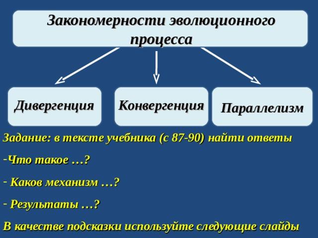 Закономерности эволюционного процесса Дивергенция Конвергенция Параллелизм Задание: в тексте учебника (с 87-90) найти ответы Что такое …?  Каков механизм …?  Результаты …? В качестве подсказки используйте следующие слайды