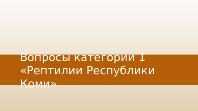 Вопросы категории 1  «Рептилии Республики Коми»