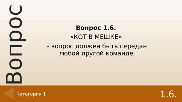 Вопрос 1.6. «КОТ В МЕШКЕ» - вопрос должен быть передан любой другой команде 1.6. Категория 1