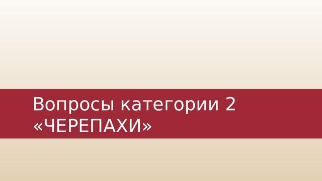 Вопросы категории 2  «ЧЕРЕПАХИ»