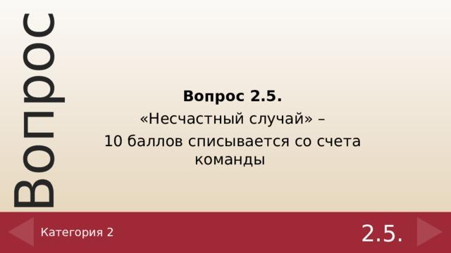 Вопрос 2.5. «Несчастный случай» – 10 баллов списывается со счета команды  Категория 2 2.5.