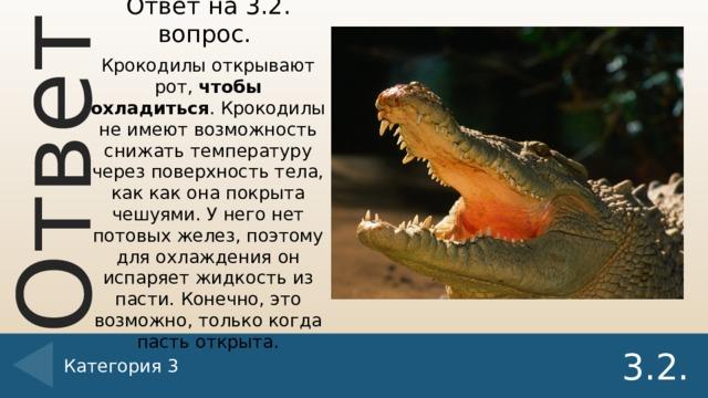 Ответ на 3.2. вопрос. Крокодилы открывают рот, чтобы охладиться . Крокодилы не имеют возможность снижать температуру через поверхность тела, как как она покрыта чешуями. У него нет потовых желез, поэтому для охлаждения он испаряет жидкость из пасти. Конечно, это возможно, только когда пасть открыта. Категория 3 3.2.