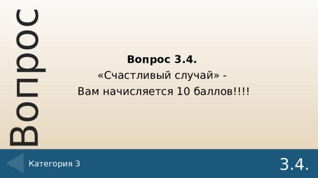 Вопрос 3.4. «Счастливый случай» - Вам начисляется 10 баллов!!!! Категория 3 3.4.