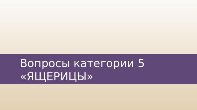 Вопросы категории 5  «ЯЩЕРИЦЫ»