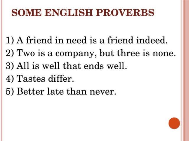 Some English proverbs 1) A friend in need is a friend indeed. 2) Two is a company, but three is none. 3) All is well that ends well. 4) Tastes differ. 5) Better late than never.