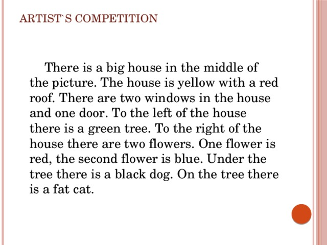 Artist`s competition  There is a big house in the middle of the picture. The house is yellow with a red roof. There are two windows in the house and one door. To the left of the house there is a green tree. To the right of the house there are two flowers. One flower is red, the second flower is blue. Under the tree there is a black dog. On the tree there is a fat cat.
