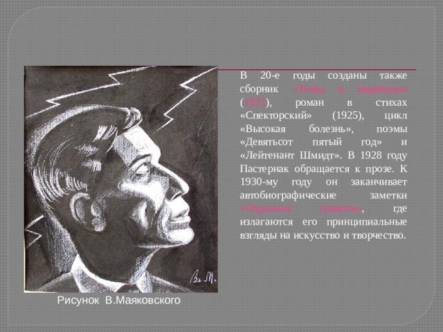 В 20-е годы созданы также сборник «Темы и вариации» ( 1923 ), роман в стихах «Спекторский» (1925), цикл «Высокая болезнь», поэмы «Девятьсот пятый год» и «Лейтенант Шмидт». В 1928 году Пастернак обращается к прозе. К 1930-му году он заканчивает автобиографические заметки «Охранная грамота» , где излагаются его принципиальные взгляды на искусство и творчество. Рисунок В.Маяковского