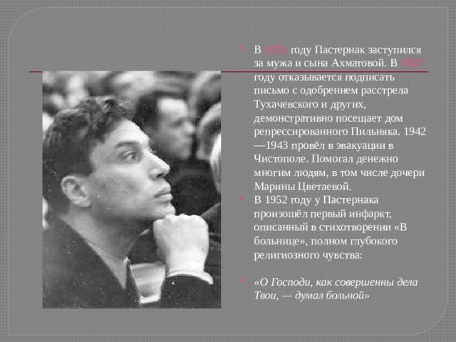 В 1935 году Пастернак заступился за мужа и сына Ахматовой. В 1937 году отказывается подписать письмо с одобрением расстрела Тухачевского и других, демонстративно посещает дом репрессированного Пильняка. 1942—1943 провёл в эвакуации в Чистополе. Помогал денежно многим людям, в том числе дочери Марины Цветаевой. В 1952 году у Пастернака произошёл первый инфаркт, описанный в стихотворении «В больнице», полном глубокого религиозного чувства:  «О Господи, как совершенны  дела Твои,— думал больной»