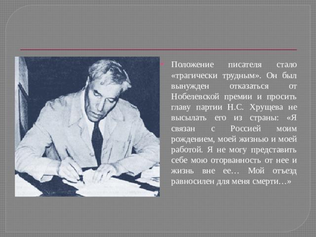 Положение писателя стало «трагически трудным». Он был вынужден отказаться от Нобелевской премии и просить главу партии Н.С. Хрущева не высылать его из страны: «Я связан с Россией моим рождением, моей жизнью и моей работой. Я не могу представить себе мою оторванность от нее и жизнь вне ее… Мой отъезд равносилен для меня смерти…»