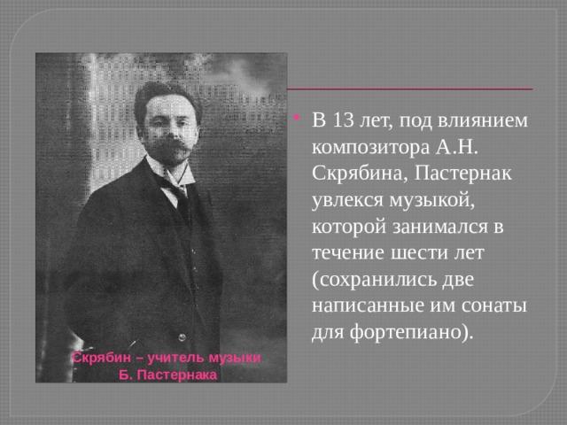 В 13 лет, под влиянием композитора А.Н. Скрябина, Пастернак увлекся музыкой, которой занимался в течение шести лет (сохранились две написанные им сонаты для фортепиано).