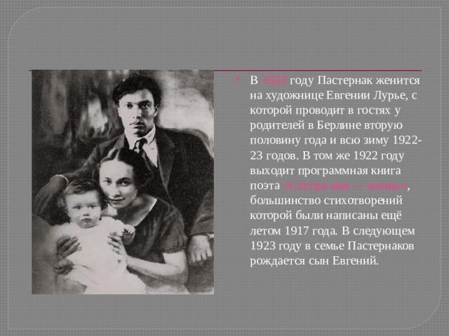 В 1922 гoду Пастернак женится на художнице Евгении Лурье, с которой проводит в гостях у родителей в Берлине вторую половину года и всю зиму 1922-23 гoдoв. В том же 1922 году выходит программная книга поэта «Сестра моя— жизнь» , большинство стихотворений которой были написаны ещё летом 1917 года. В следующем 1923 году в семье Пастернаков рождается сын Евгений.
