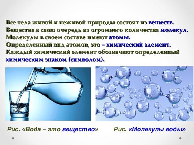 Все тела живой и неживой природы состоят из веществ.  Вещества в свою очередь из огромного количества молекул.  Молекулы в своем составе имеют атомы.  Определенный вид атомов, это – химический элемент.  Каждый химический элемент обозначают определенный химическим знаком (символом). Рис. «Вода – это вещество » Рис. «Молекулы воды»