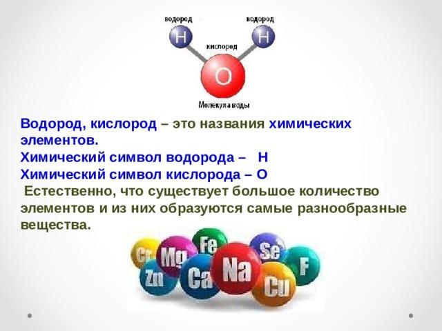Водород, кислород – это названия химических элементов. Химический символ водорода – Н Химический символ кислорода – О  Естественно, что существует большое количество элементов и из них образуются самые разнообразные вещества.