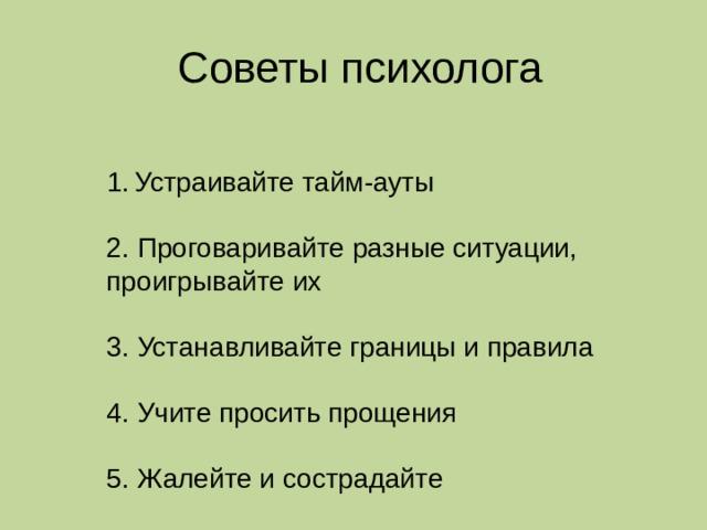 Советы психолога Устраивайте тайм-ауты Устраивайте тайм-ауты Устраивайте тайм-ауты Устраивайте тайм-ауты Устраивайте тайм-ауты Устраивайте тайм-ауты 2. Проговаривайте разные ситуации, проигрывайте их 3. Устанавливайте границы и правила 4. Учите просить прощения 5. Жалейте и сострадайте