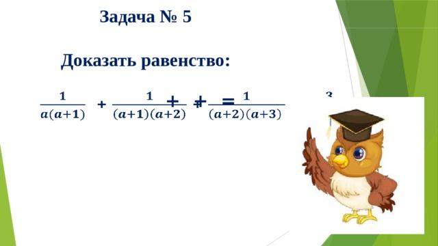 Задача № 5  Доказать равенство:   + + =