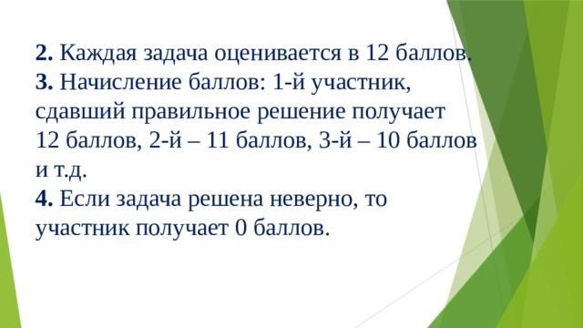 2. Каждая задача оценивается в 12 баллов. 3. Начисление баллов: 1-й участник, сдавший правильное решение получает 12 баллов, 2-й – 11 баллов, 3-й – 10 баллов и т.д. 4. Если задача решена неверно, то участник получает 0 баллов.