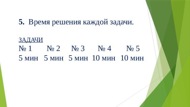 5. Время решения каждой задачи. ЗАДАЧИ № 1  № 2  № 3  № 4  № 5 5 мин  5 мин  5 мин  10 мин  10 мин