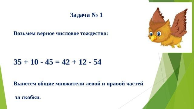 Задача № 1   Возьмем верное числовое тождество:    35 + 10 - 45 = 42 + 12 - 54   Вынесем общие множители левой и правой частей   за скобки.    Получим: 5(7 + 2 - 9) = 6(7 + 2 - 9).   Разделим обе части этого равенства на общий    множитель (заключенный в скобки).   Получаем 5 = 6.  В чем ошибка?