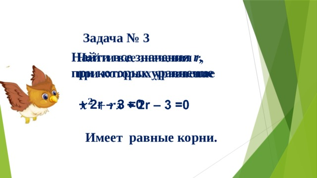 Найти все значения r , при которых уравнение   + 2r – 3 =0   Задача № 3  Имеет равные корни.