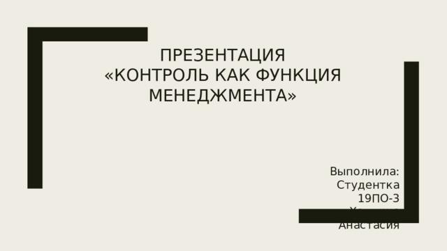 Презентация  «Контроль как функция менеджмента» Выполнила: Студентка 19ПО-3 Халдина Анастасия