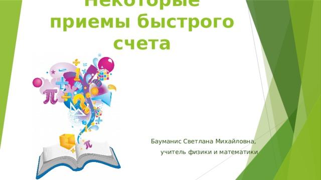Некоторые приемы быстрого счета Бауманис Светлана Михайловна, учитель физики и математики