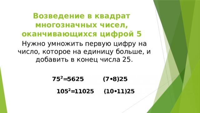 Возведение в квадрат многозначных чисел, оканчивающихся цифрой 5 Нужно умножить первую цифру на число, которое на единицу больше, и добавить в конец числа 25.