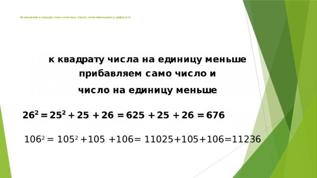 Возведение в квадрат многозначных чисел, оканчивающихся цифрой 6.         106 2 = 105 2 +105 +106= 11025+105+106=11236