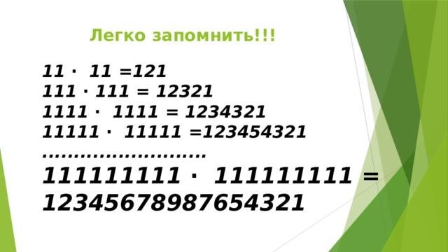 Легко запомнить!!! 11 ∙ 11 =121 111 ∙ 111 = 12321 1111 ∙ 1111 = 1234321 11111 ∙ 11111 =123454321 .......................... 111111111 ∙ 111111111 = 12345678987654321