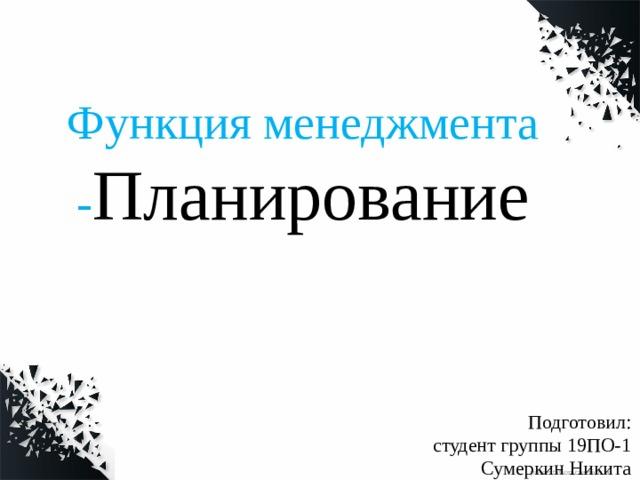 Функция менеджмента - Планирование Подготовил:  студент группы 19ПО-1 Сумеркин Никита