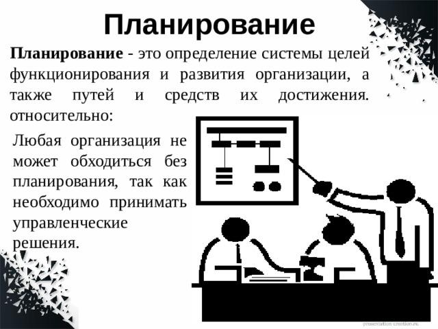 Планирование Планирование - это определение системы целей функционирования и развития организации, а также путей и средств их достижения. относительно: Любая организация не может обходиться без планирования, так как необходимо принимать управленческие решения.