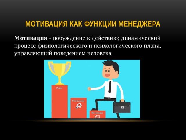 Мотивация как функции менеджера Мотивация - побуждение к действию; динамический процесс физиологического и психологического плана, управляющий поведением человека