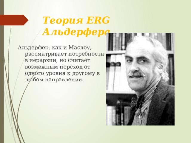 Теория ERG Альдерфера Альдерфер, как и Маслоу, рассматривает потребности в иерархии, но считает возможным переход от одного уровня к другому в любом направлении.