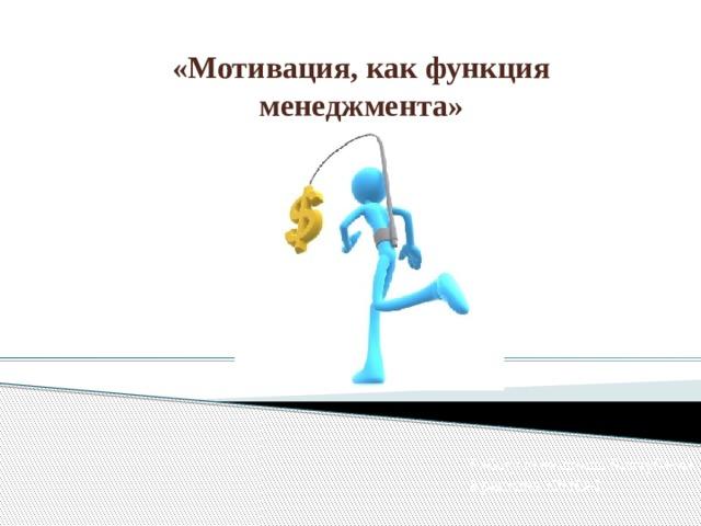 «Мотивация, как функция менеджмента» Работу выполнила Биктубаева Кристина 19ПО-1