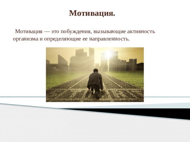 Мотивация.  Мотивация — это побуждения, вызывающие активность организма и определяющие ее направленность.