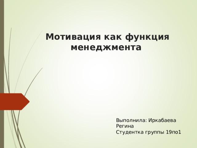 Мотивация как функция менеджмента Выполнила: Иркабаева Регина Студентка группы 19по1
