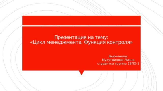 Презентация на тему:  «Цикл менеджмента. Функция контроля»   Выполнила:  Мухутдинова Лиана  студентка группы 19ПО-1