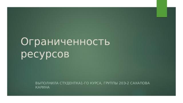 Ограниченность ресурсов Выполнила студентка1-го курса, группы 20э-2 Сахапова Карина