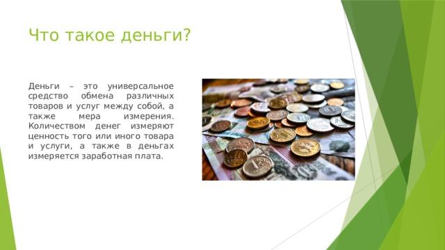 Что такое деньги? Деньги – это универсальное средство обмена различных товаров и услуг между собой, а также мера измерения. Количеством денег измеряют ценность того или иного товара и услуги, а также в деньгах измеряется заработная плата.