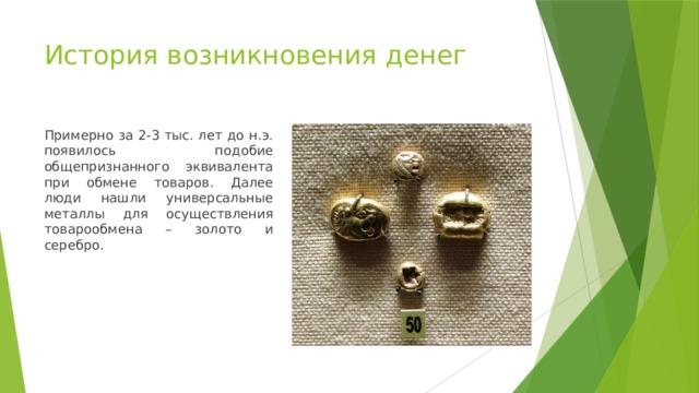 История возникновения денег Примерно за 2-3 тыс. лет до н.э. появилось подобие общепризнанного эквивалента при обмене товаров. Далее люди нашли универсальные металлы для осуществления товарообмена – золото и серебро.