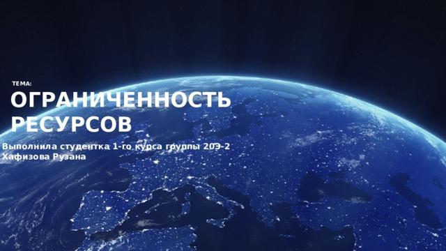 ТЕМА:  ОГРАНИЧЕННОСТЬ  РЕСУРСОВ Выполнила студентка 1-го курса группы 20Э-2  Хафизова Рузана